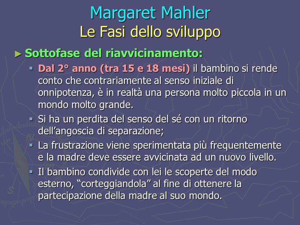 Margaret Mahler Le Fasi dello sviluppo ► Sottofase del riavvicinamento:  Dal 2° anno (tra 15 e 18 mesi) il bambino si rende conto che contrariamente al senso iniziale di onnipotenza, è in realtà una persona molto piccola in un mondo molto grande.