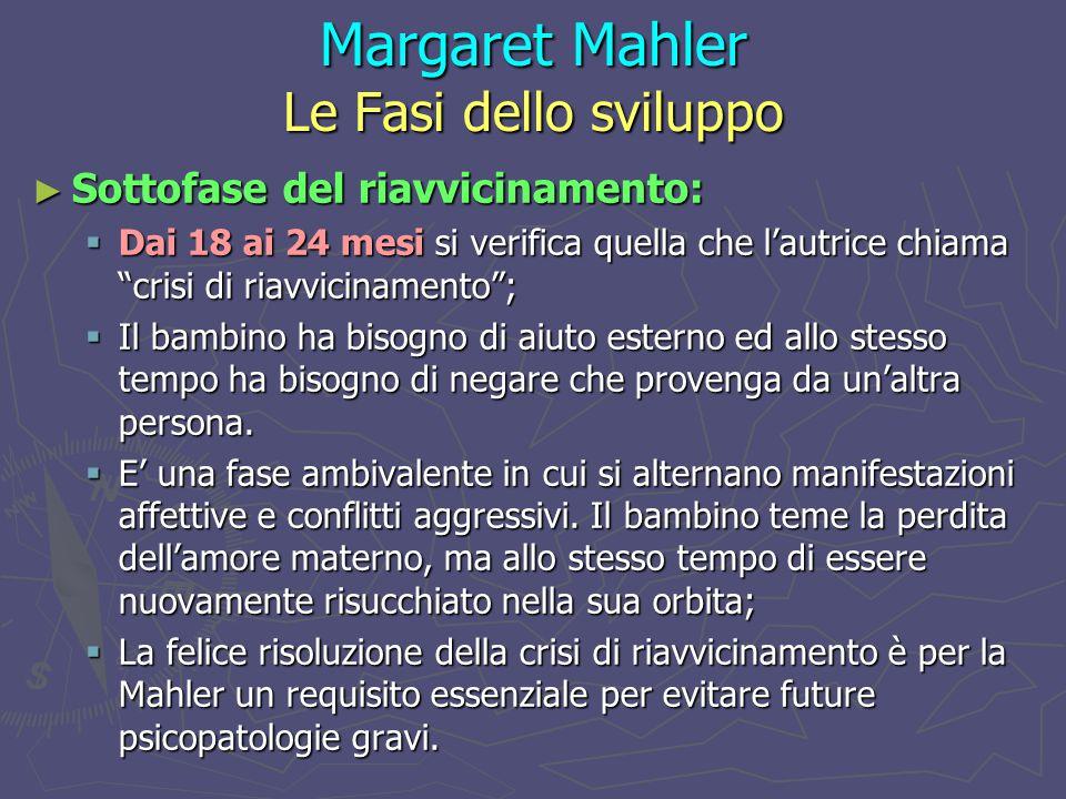 Margaret Mahler Le Fasi dello sviluppo ► Sottofase del riavvicinamento:  Dai 18 ai 24 mesi si verifica quella che l'autrice chiama crisi di riavvicinamento ;  Il bambino ha bisogno di aiuto esterno ed allo stesso tempo ha bisogno di negare che provenga da un'altra persona.