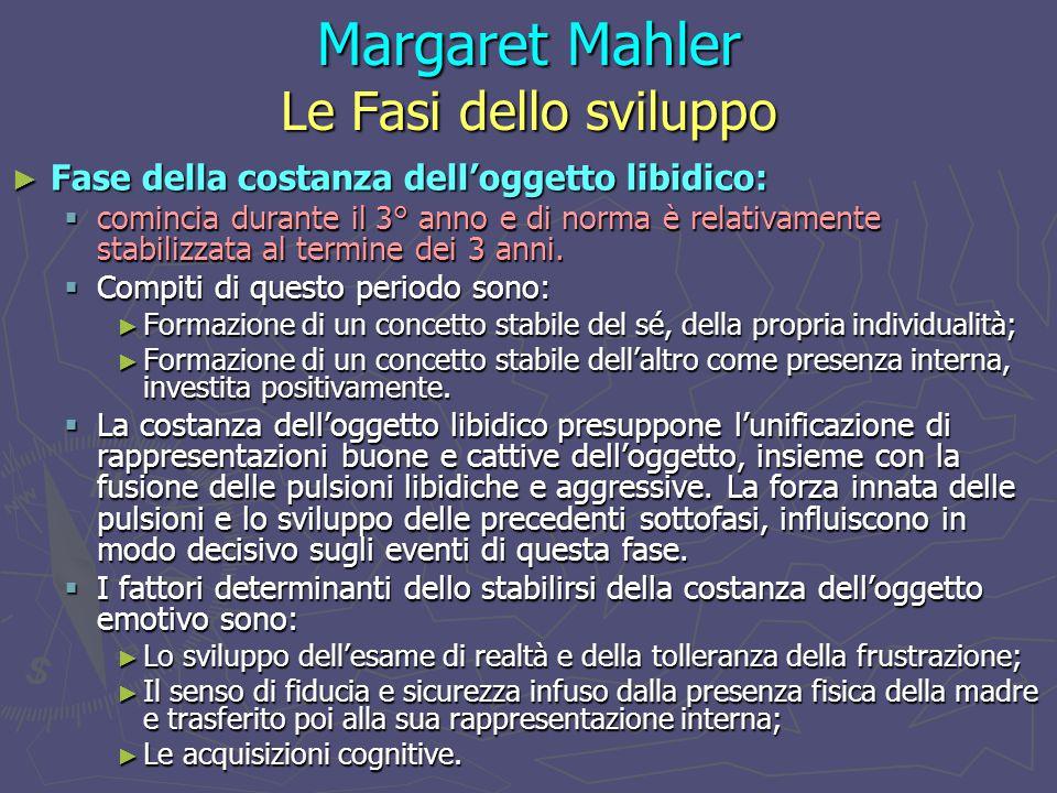 Margaret Mahler Le Fasi dello sviluppo ► Fase della costanza dell'oggetto libidico:  comincia durante il 3° anno e di norma è relativamente stabilizzata al termine dei 3 anni.