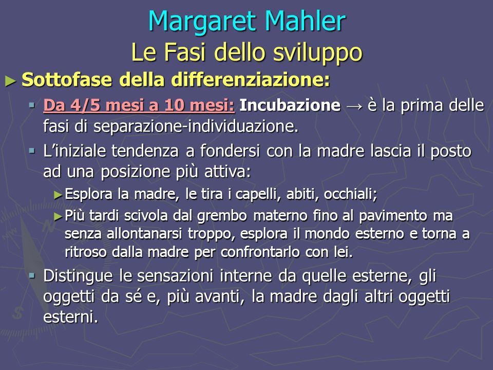 Margaret Mahler Le Fasi dello sviluppo ► Sottofase della differenziazione:  Da 4/5 mesi a 10 mesi: Incubazione → è la prima delle fasi di separazione-individuazione.