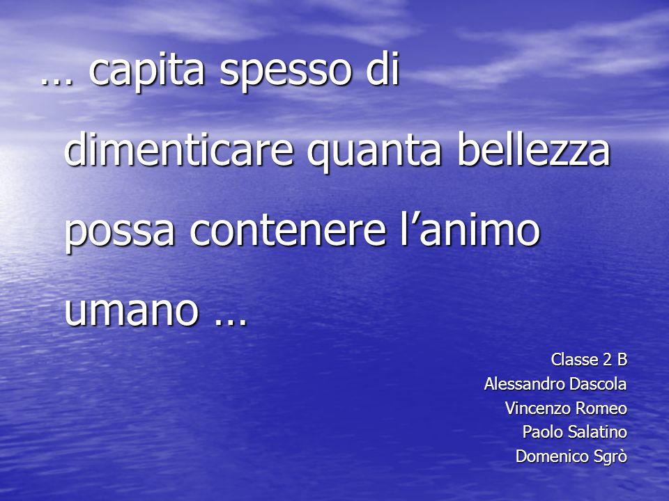 … capita spesso di dimenticare quanta bellezza possa contenere l'animo umano … Classe 2 B Alessandro Dascola Vincenzo Romeo Paolo Salatino Domenico Sgrò