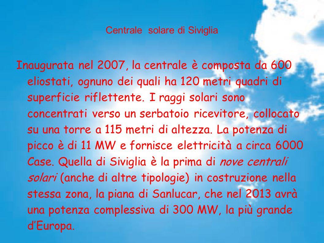 Centrale solare di Siviglia Inaugurata nel 2007, la centrale è composta da 600 eliostati, ognuno dei quali ha 120 metri quadri di superficie riflettente.