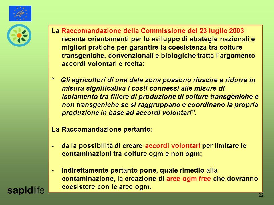 22 La Raccomandazione della Commissione del 23 luglio 2003 recante orientamenti per lo sviluppo di strategie nazionali e migliori pratiche per garantire la coesistenza tra colture transgeniche, convenzionali e biologiche tratta l'argomento accordi volontari e recita: Gli agricoltori di una data zona possono riuscire a ridurre in misura significativa i costi connessi alle misure di isolamento tra filiere di produzione di colture transgeniche e non transgeniche se si raggruppano e coordinano la propria produzione in base ad accordi volontari .