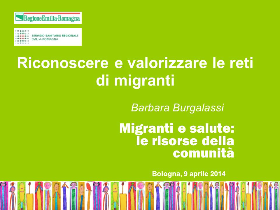 Bologna, 9 aprile 2014 Migranti e salute: le risorse della comunità Riconoscere e valorizzare le reti di migranti Barbara Burgalassi Bologna, 9 aprile