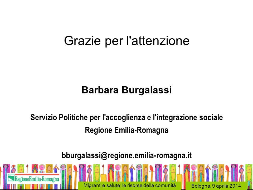 Bologna, 9 aprile 2014 Migranti e salute: le risorse della comunità Grazie per l'attenzione Barbara Burgalassi Servizio Politiche per l'accoglienza e