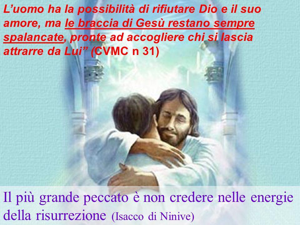 Il più grande peccato è non credere nelle energie della risurrezione (Isacco di Ninive) L'uomo ha la possibilità di rifiutare Dio e il suo amore, ma le braccia di Gesù restano sempre spalancate, pronte ad accogliere chi si lascia attrarre da Lui (CVMC n 31)