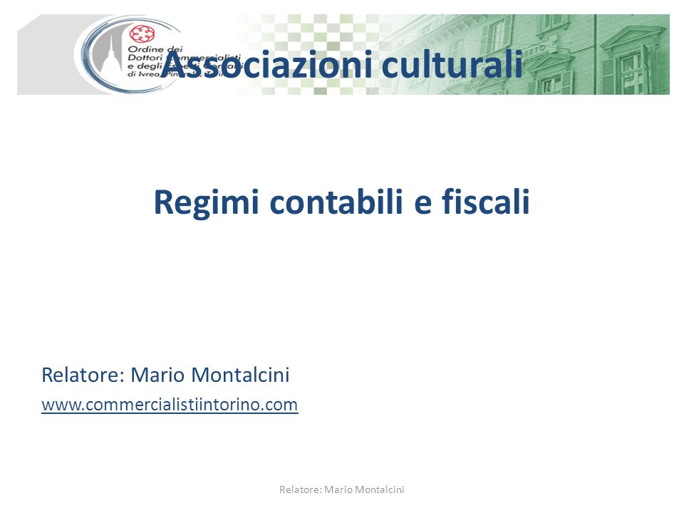 Associazioni culturali Regimi contabili e fiscali Relatore: Mario Montalcini www.commercialistiintorino.com Relatore: Mario Montalcini