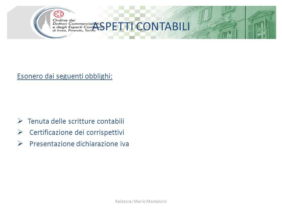 ASPETTI CONTABILI Esonero dai seguenti obblighi:  Tenuta delle scritture contabili  Certificazione dei corrispettivi  Presentazione dichiarazione iva Relatore: Mario Montalcini