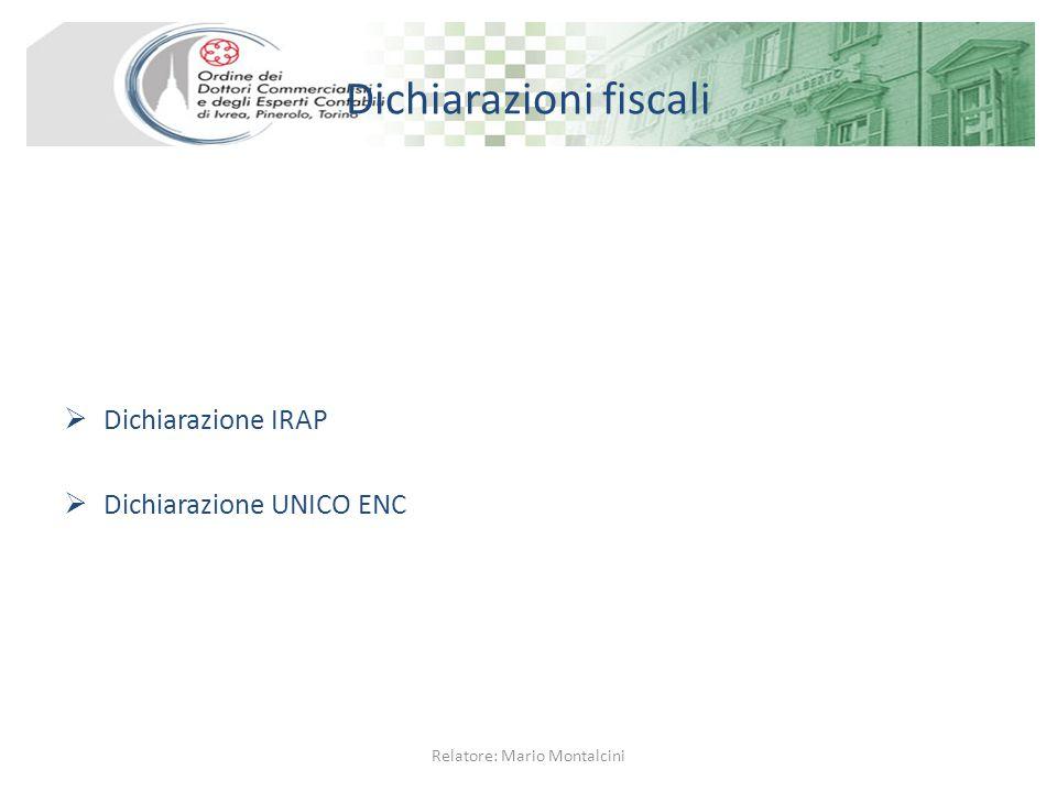 Dichiarazioni fiscali  Dichiarazione IRAP  Dichiarazione UNICO ENC Relatore: Mario Montalcini