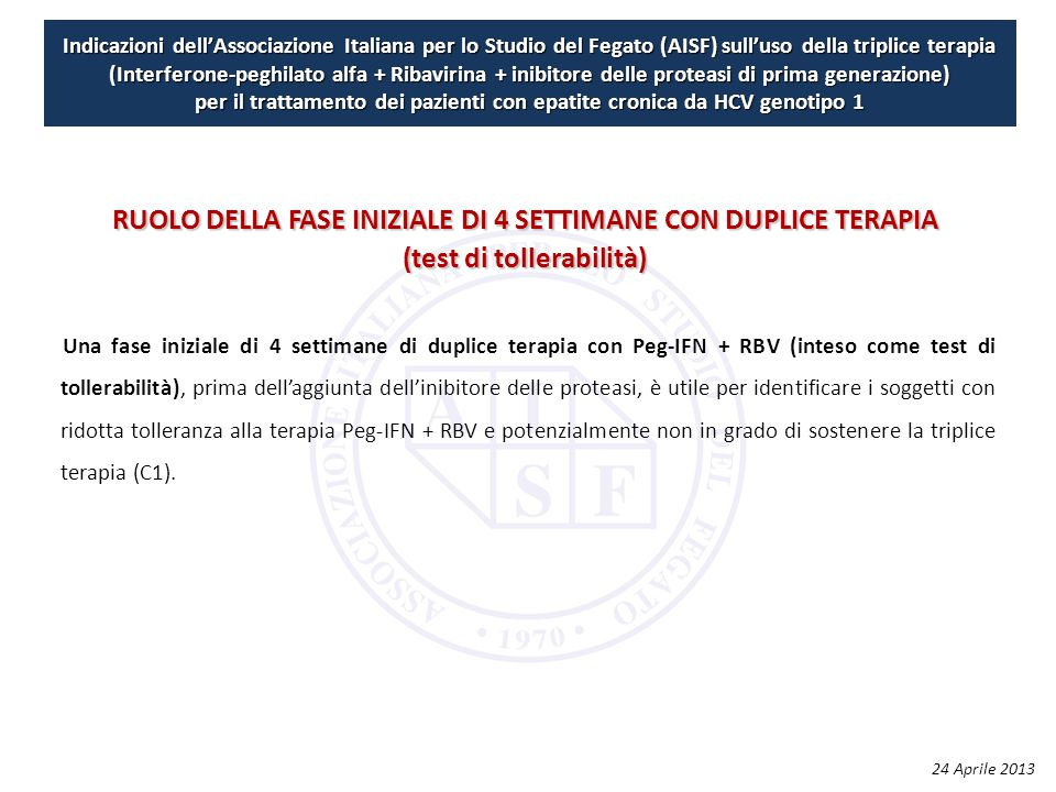 Indicazioni dell'Associazione Italiana per lo Studio del Fegato (AISF) sull'uso della triplice terapia (Interferone-peghilato alfa + Ribavirina + inibitore delle proteasi di prima generazione) per il trattamento dei pazienti con epatite cronica da HCV genotipo 1 Una fase iniziale di 4 settimane di duplice terapia con Peg‐IFN + RBV (inteso come test di tollerabilità), prima dell'aggiunta dell'inibitore delle proteasi, è utile per identificare i soggetti con ridotta tolleranza alla terapia Peg‐IFN + RBV e potenzialmente non in grado di sostenere la triplice terapia (C1).