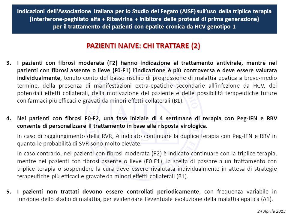 Indicazioni dell'Associazione Italiana per lo Studio del Fegato (AISF) sull'uso della triplice terapia (Interferone-peghilato alfa + Ribavirina + inibitore delle proteasi di prima generazione) per il trattamento dei pazienti con epatite cronica da HCV genotipo 1 3.I pazienti con fibrosi moderata (F2) hanno indicazione al trattamento antivirale, mentre nei pazienti con fibrosi assente o lieve (F0‐F1) l'indicazione è più controversa e deve essere valutata individualmente, tenuto conto del basso rischio di progressione di malattia epatica a breve‐medio termine, della presenza di manifestazioni extra‐epatiche secondarie all'infezione da HCV, dei potenziali effetti collaterali, della motivazione del paziente e delle possibilità terapeutiche future con farmaci più efficaci e gravati da minori effetti collaterali (B1).