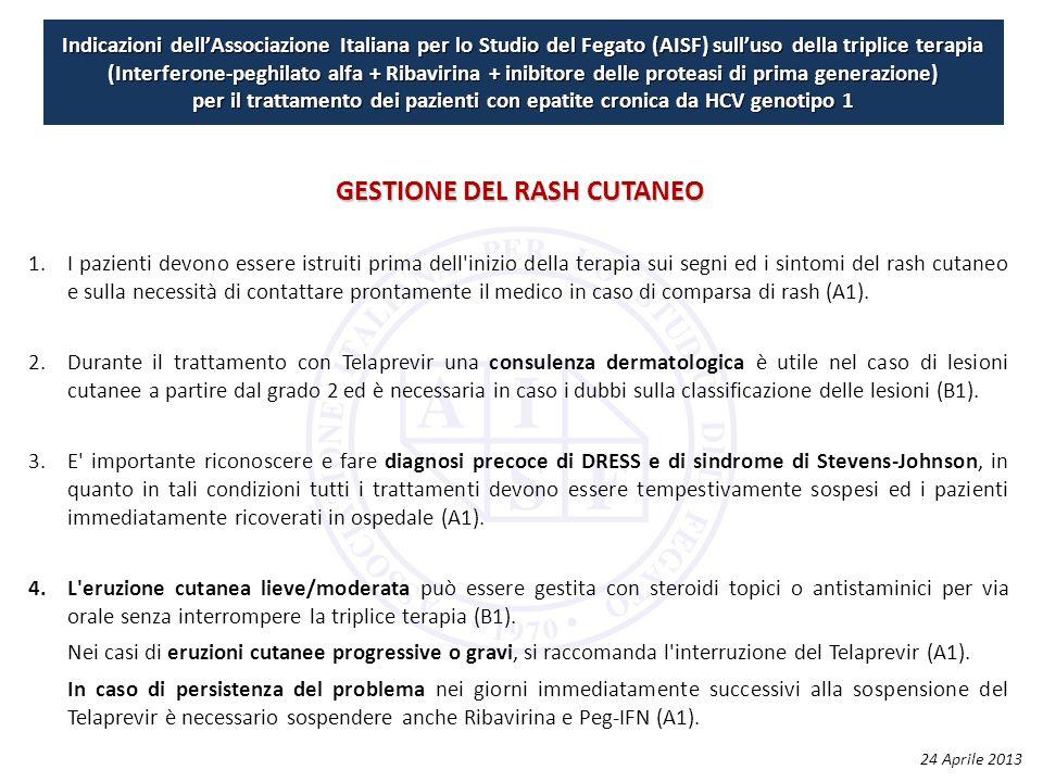 Indicazioni dell'Associazione Italiana per lo Studio del Fegato (AISF) sull'uso della triplice terapia (Interferone-peghilato alfa + Ribavirina + inibitore delle proteasi di prima generazione) per il trattamento dei pazienti con epatite cronica da HCV genotipo 1 1.I pazienti devono essere istruiti prima dell inizio della terapia sui segni ed i sintomi del rash cutaneo e sulla necessità di contattare prontamente il medico in caso di comparsa di rash (A1).