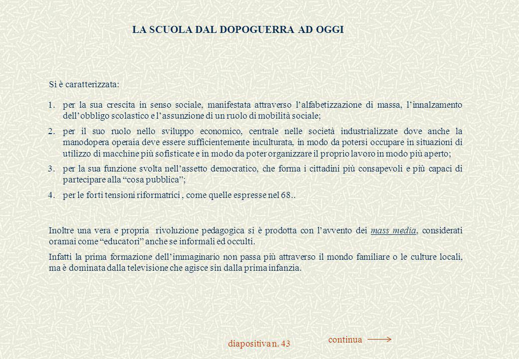 diapositiva n. 43 LA SCUOLA DAL DOPOGUERRA AD OGGI Si è caratterizzata: 1.per la sua crescita in senso sociale, manifestata attraverso l'alfabetizzazi