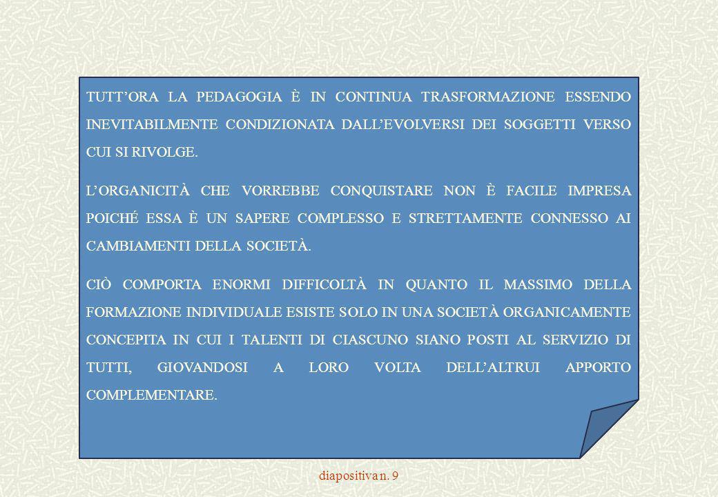 diapositiva n. 9 TUTT'ORA LA PEDAGOGIA È IN CONTINUA TRASFORMAZIONE ESSENDO INEVITABILMENTE CONDIZIONATA DALL'EVOLVERSI DEI SOGGETTI VERSO CUI SI RIVO
