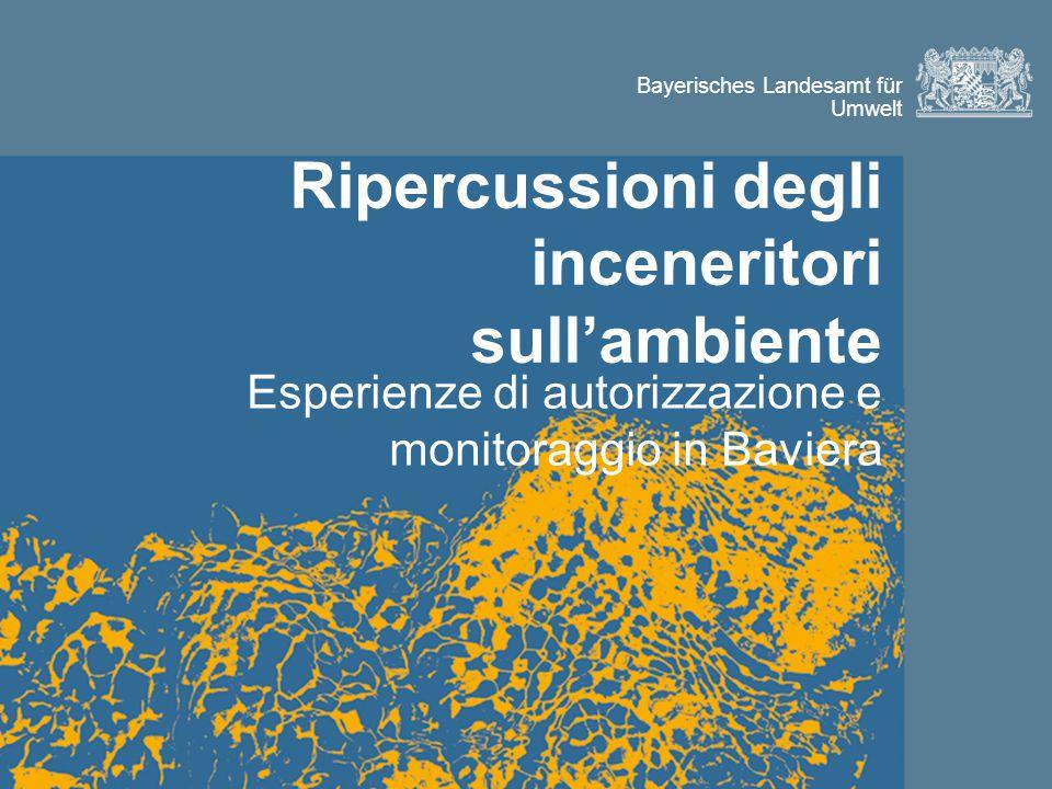 Bayerisches Landesamt für Umwelt Ripercussioni degli inceneritori sull'ambiente Esperienze di autorizzazione e monitoraggio in Baviera
