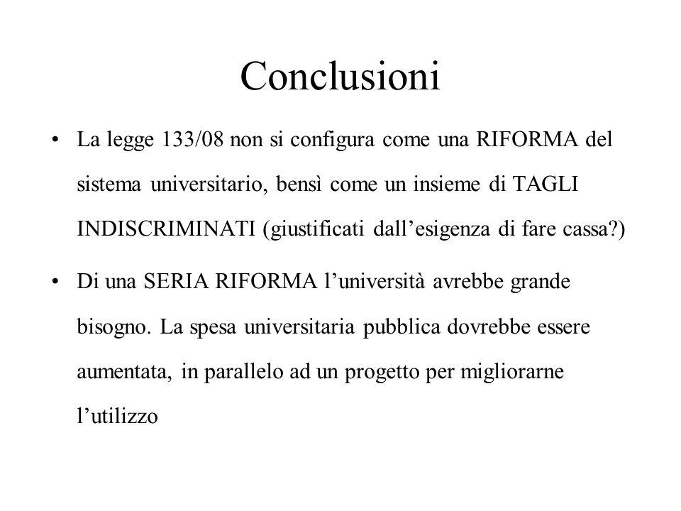 Conclusioni La legge 133/08 non si configura come una RIFORMA del sistema universitario, bensì come un insieme di TAGLI INDISCRIMINATI (giustificati dall'esigenza di fare cassa ) Di una SERIA RIFORMA l'università avrebbe grande bisogno.