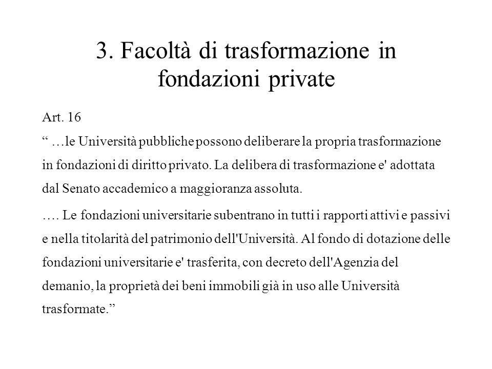 """3. Facoltà di trasformazione in fondazioni private Art. 16 """" …le Università pubbliche possono deliberare la propria trasformazione in fondazioni di di"""
