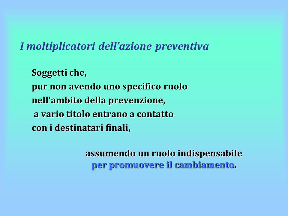 I moltiplicatori dell'azione preventiva Soggetti che, pur non avendo uno specifico ruolo nell'ambito della prevenzione, a vario titolo entrano a conta