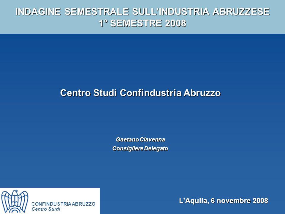 INDAGINE SEMESTRALE SULL'INDUSTRIA ABRUZZESE 1° SEMESTRE 2008 Centro Studi Confindustria Abruzzo Gaetano Clavenna Consigliere Delegato CONFINDUSTRIA ABRUZZO Centro Studi L'Aquila, 6 novembre 2008