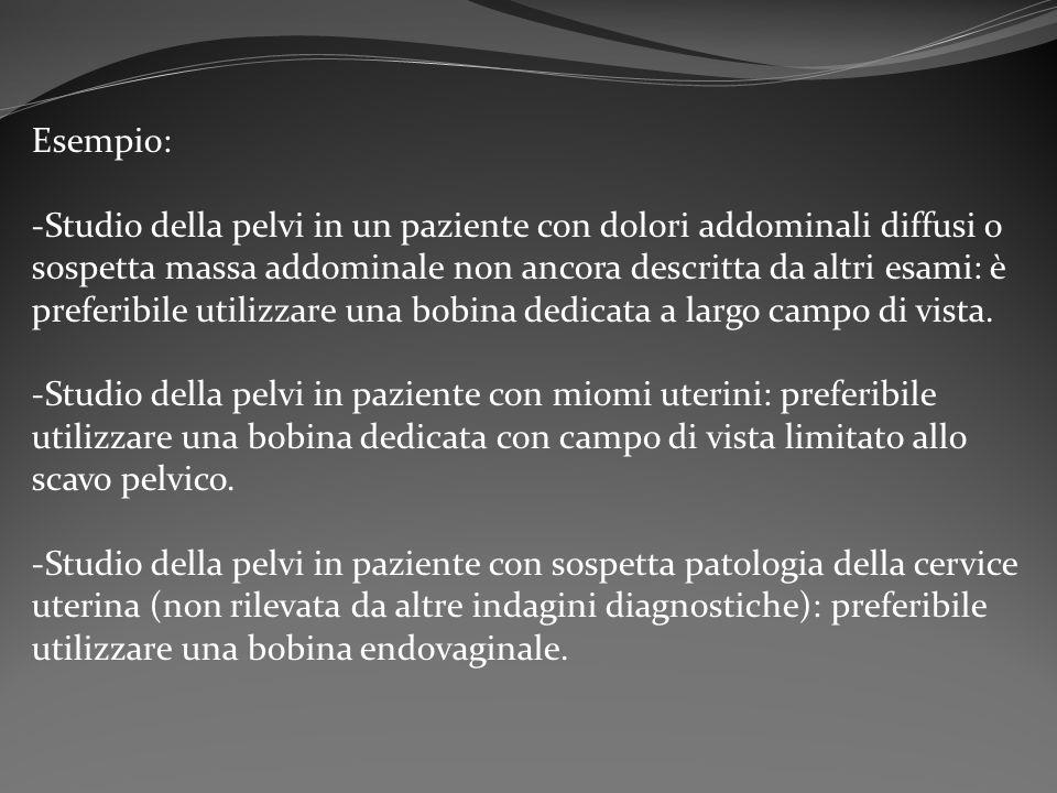 Esempio: -Studio della pelvi in un paziente con dolori addominali diffusi o sospetta massa addominale non ancora descritta da altri esami: è preferibi