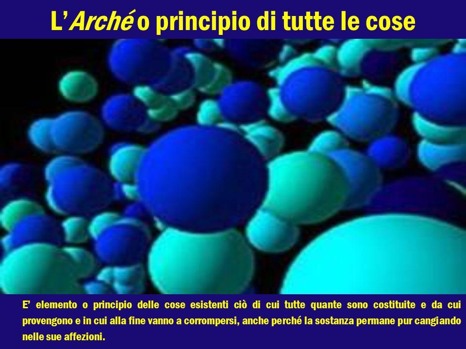 L'Arché o principio di tutte le cose E' elemento o principio delle cose esistenti ciò di cui tutte quante sono costituite e da cui provengono e in cui alla fine vanno a corrompersi, anche perché la sostanza permane pur cangiando nelle sue affezioni.