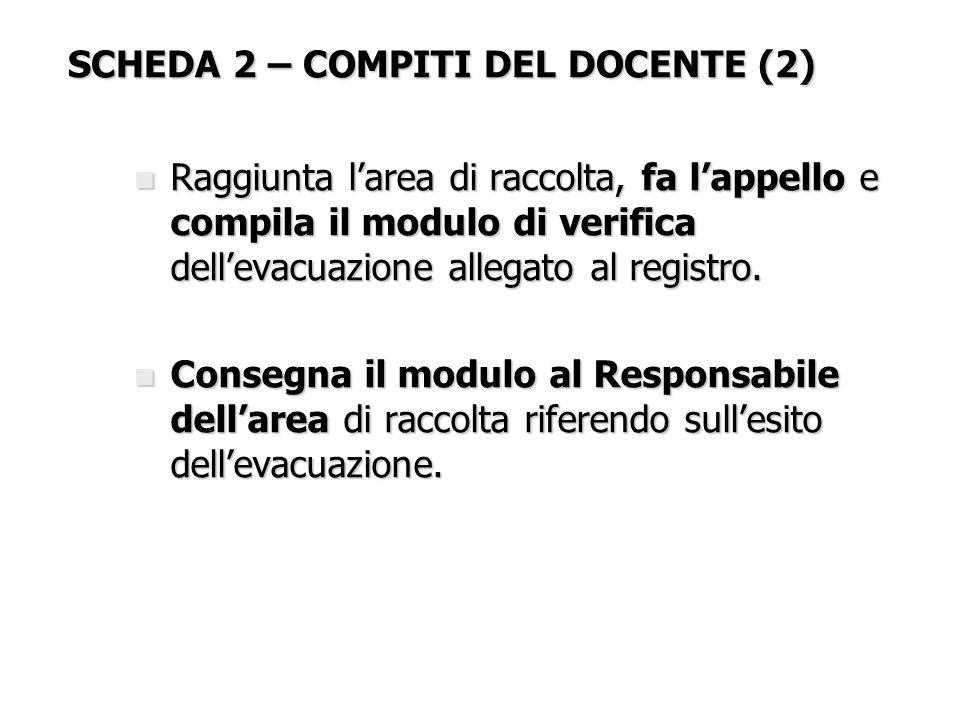 SCHEDA 2 – COMPITI DEL DOCENTE (2) n Raggiunta l'area di raccolta, fa l'appello e compila il modulo di verifica dell'evacuazione allegato al registro.