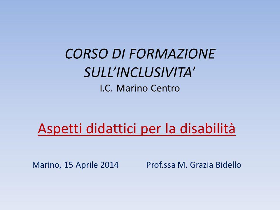 CORSO DI FORMAZIONE SULL'INCLUSIVITA' I.C. Marino Centro Aspetti didattici per la disabilità Marino, 15 Aprile 2014 Prof.ssa M. Grazia Bidello