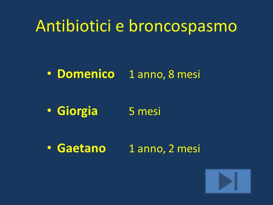 Antibiotici e broncospasmo Domenico 1 anno, 8 mesi Giorgia 5 mesi Gaetano 1 anno, 2 mesi