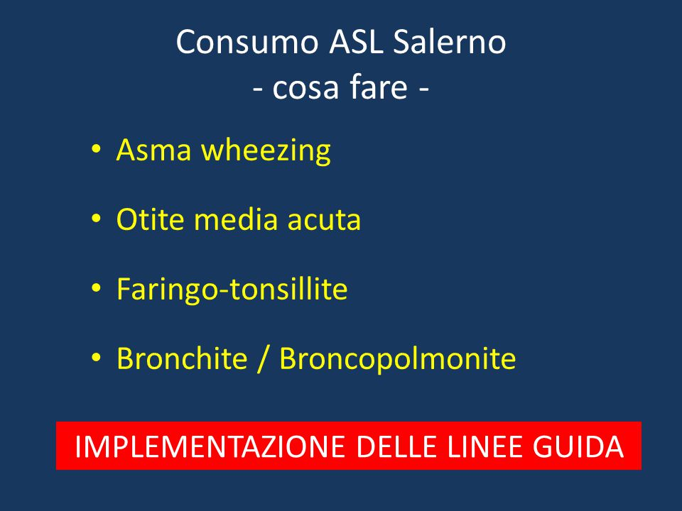 Consumo ASL Salerno - cosa fare - Asma wheezing Otite media acuta Faringo-tonsillite Bronchite / Broncopolmonite IMPLEMENTAZIONE DELLE LINEE GUIDA