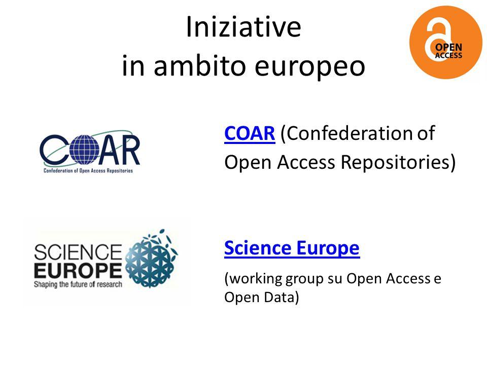 Iniziative in ambito europeo COARCOAR (Confederation of Open Access Repositories) Science Europe (working group su Open Access e Open Data)
