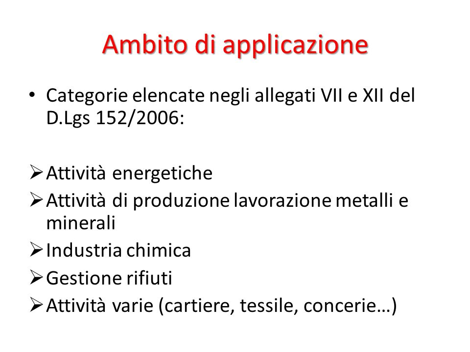 Ambito di applicazione Categorie elencate negli allegati VII e XII del D.Lgs 152/2006:  Attività energetiche  Attività di produzione lavorazione met