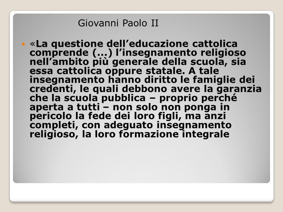 Giovanni Paolo II «La questione dell'educazione cattolica comprende (...) l'insegnamento religioso nell'ambito più generale della scuola, sia essa cattolica oppure statale.