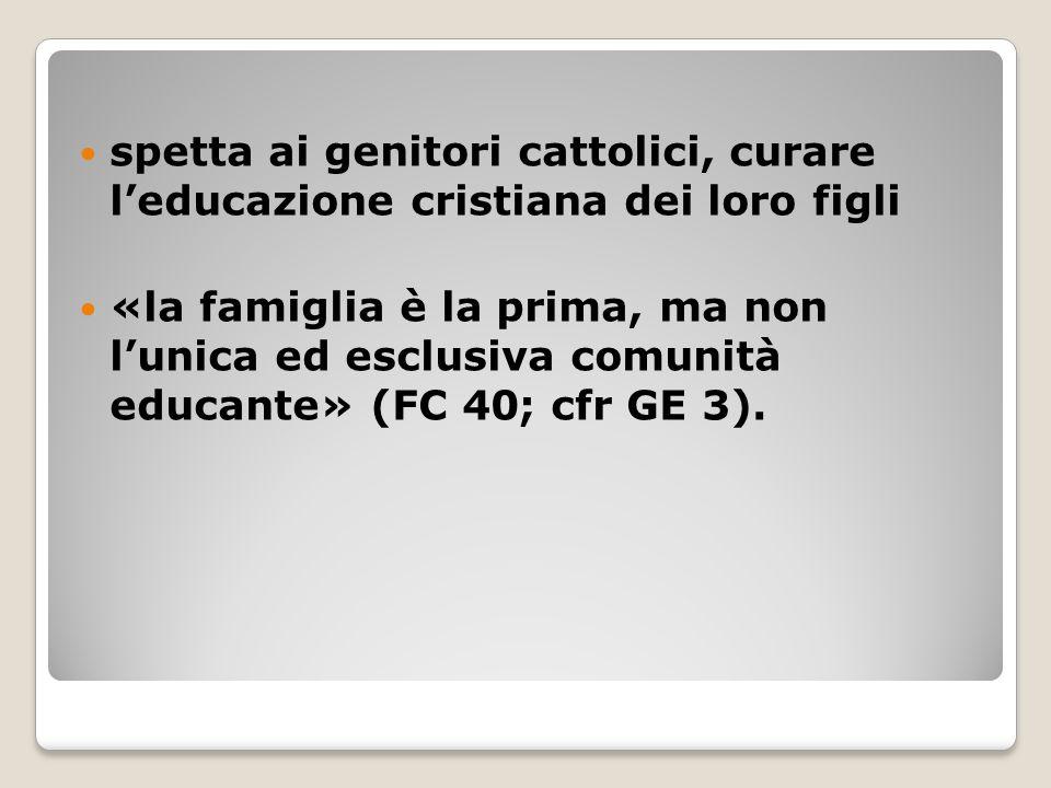 spetta ai genitori cattolici, curare l'educazione cristiana dei loro figli «la famiglia è la prima, ma non l'unica ed esclusiva comunità educante» (FC 40; cfr GE 3).