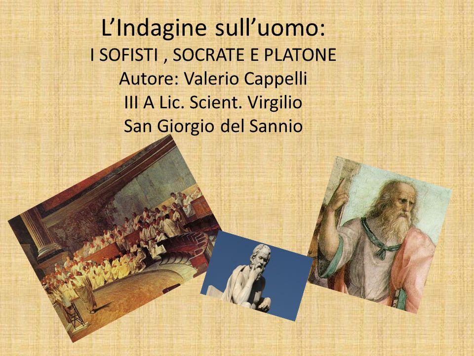 L'Indagine sull'uomo: I SOFISTI, SOCRATE E PLATONE Autore: Valerio Cappelli III A Lic. Scient. Virgilio San Giorgio del Sannio