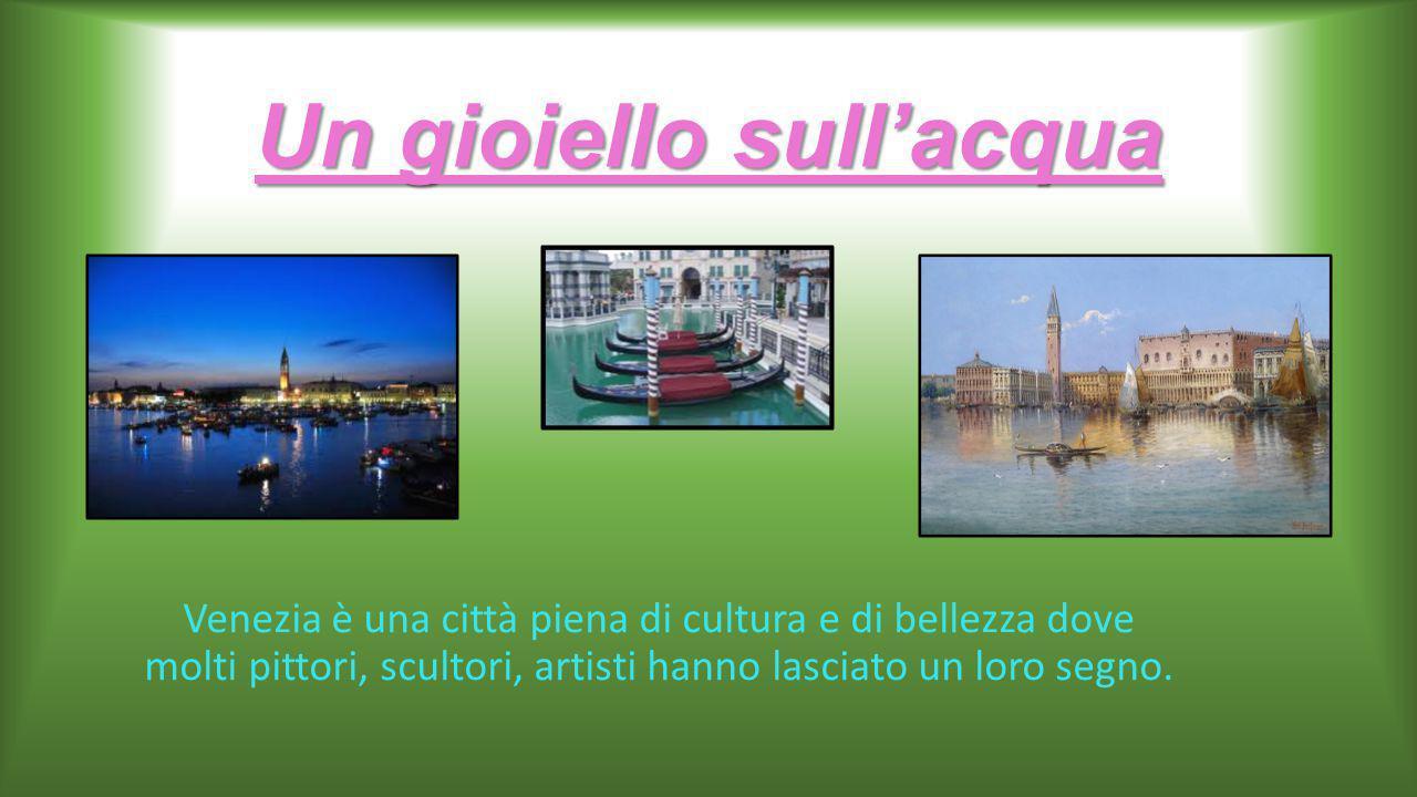 Un gioiello sull'acqua Venezia è una città piena di cultura e di bellezza dove molti pittori, scultori, artisti hanno lasciato un loro segno.