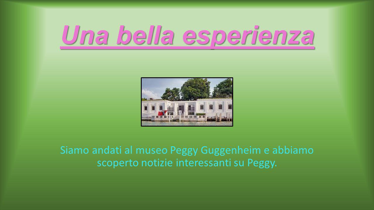 Una bella esperienza Siamo andati al museo Peggy Guggenheim e abbiamo scoperto notizie interessanti su Peggy.