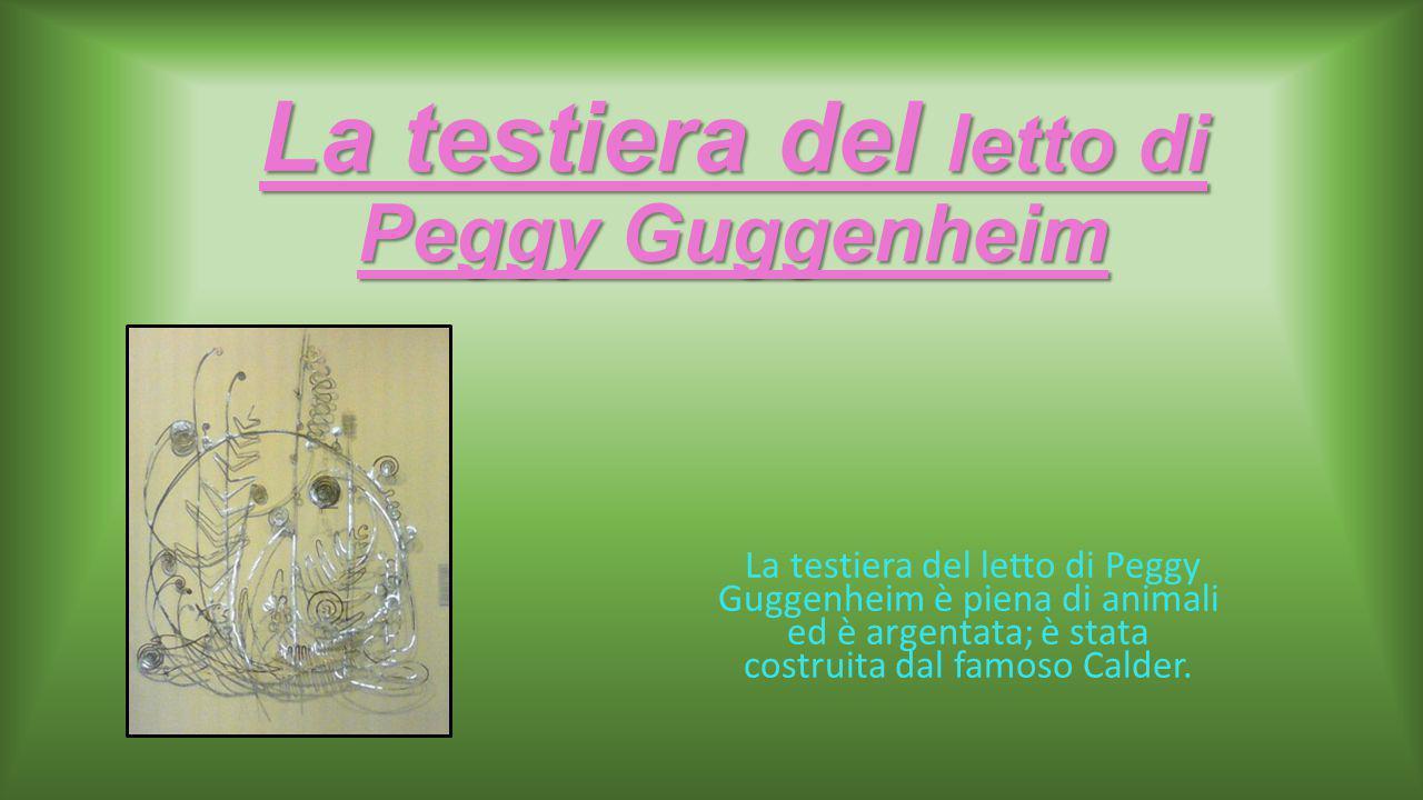 La testiera del letto di Peggy Guggenheim La testiera del letto di Peggy Guggenheim è piena di animali ed è argentata; è stata costruita dal famoso Calder.