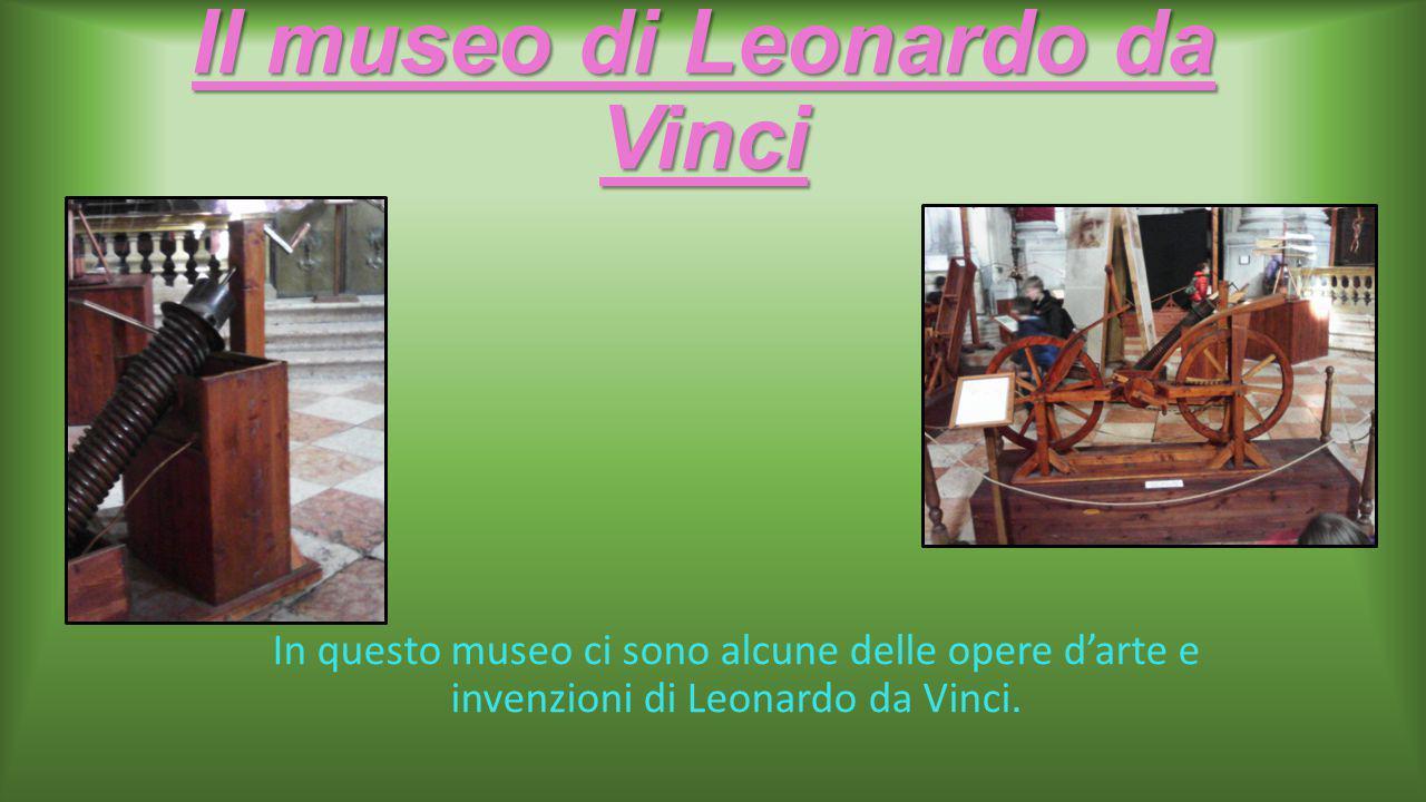 Il museo di Leonardo da Vinci In questo museo ci sono alcune delle opere d'arte e invenzioni di Leonardo da Vinci.
