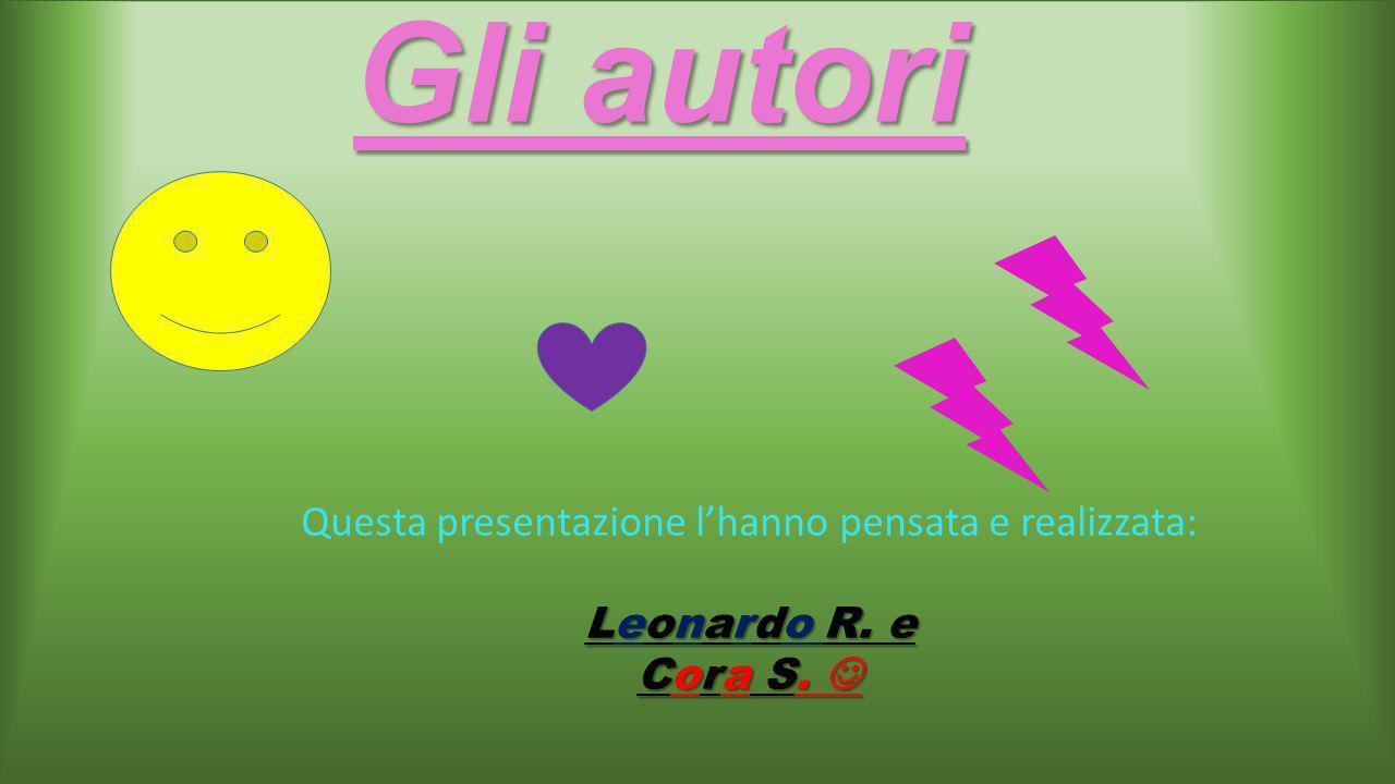 Gli autori Questa presentazione l'hanno pensata e realizzata: Leonardo R. e Cora S. Cora S.