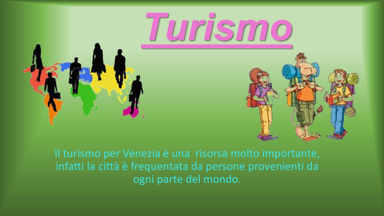 Turismo Il turismo per Venezia è una risorsa molto importante, infatti la città è frequentata da persone provenienti da ogni parte del mondo.