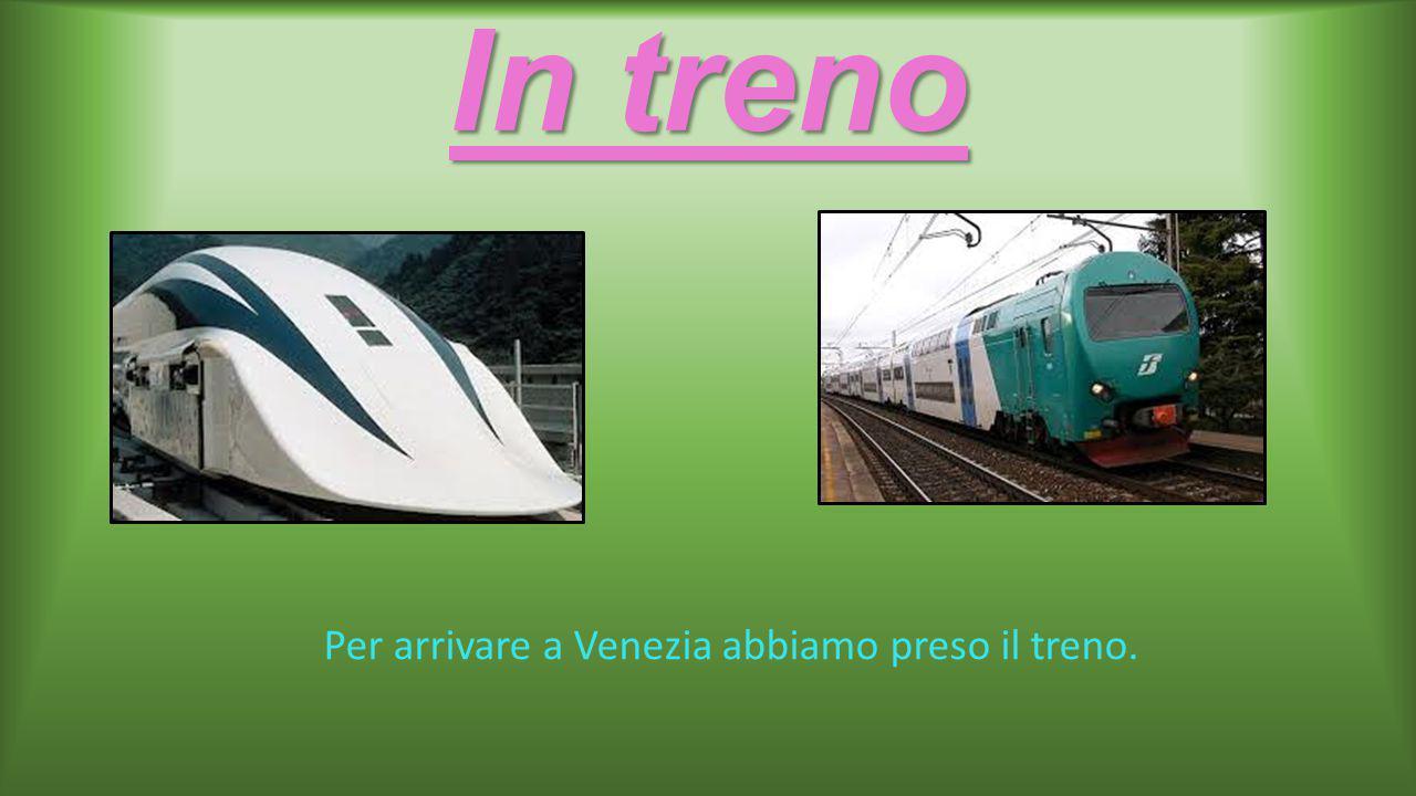 In treno Per arrivare a Venezia abbiamo preso il treno.