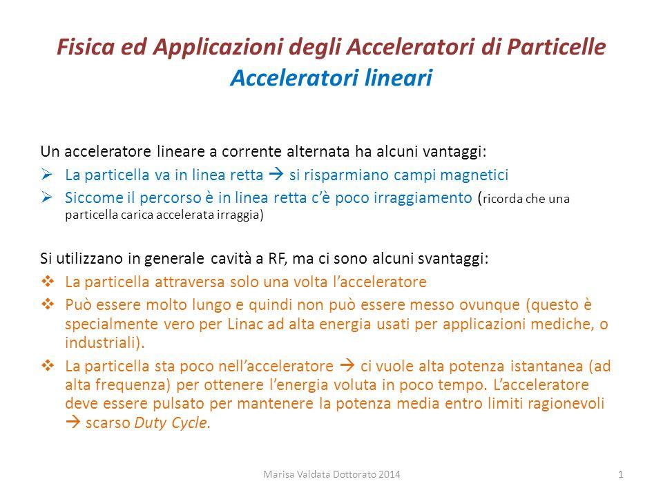 Fisica ed Applicazioni degli Acceleratori di Particelle Acceleratori lineari Un acceleratore lineare a corrente alternata ha alcuni vantaggi:  La par