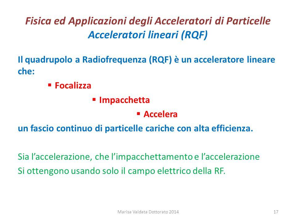 Fisica ed Applicazioni degli Acceleratori di Particelle Acceleratori lineari (RQF) Il quadrupolo a Radiofrequenza (RQF) è un acceleratore lineare che: