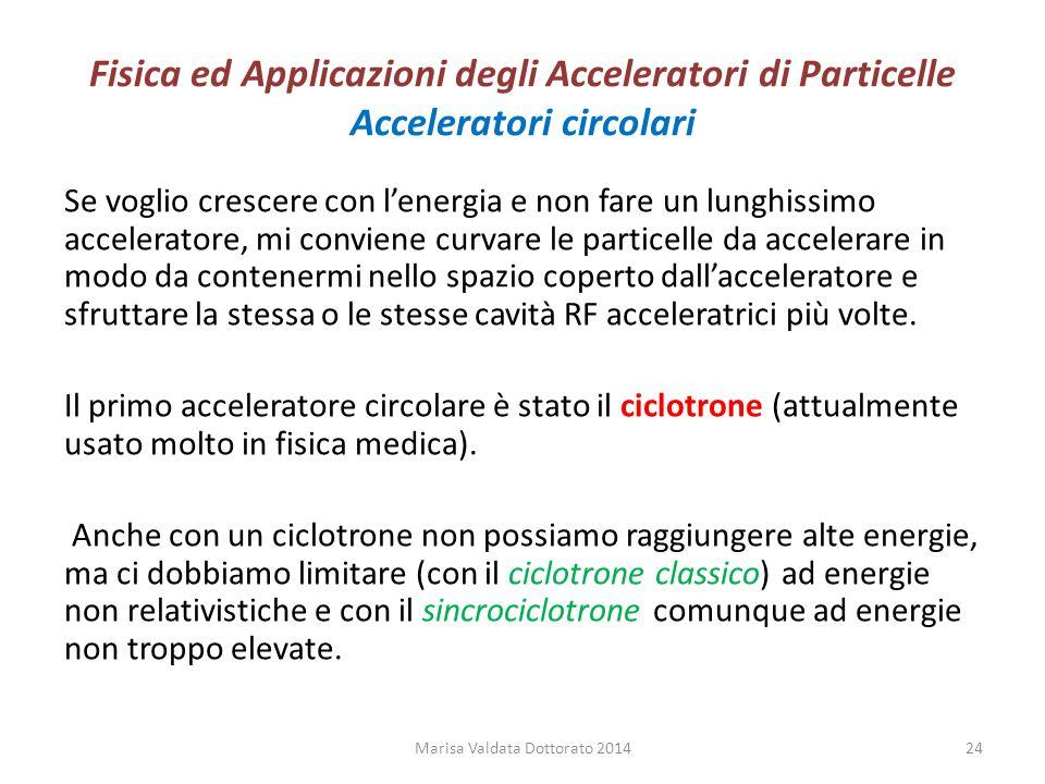 Fisica ed Applicazioni degli Acceleratori di Particelle Acceleratori circolari Se voglio crescere con l'energia e non fare un lunghissimo acceleratore
