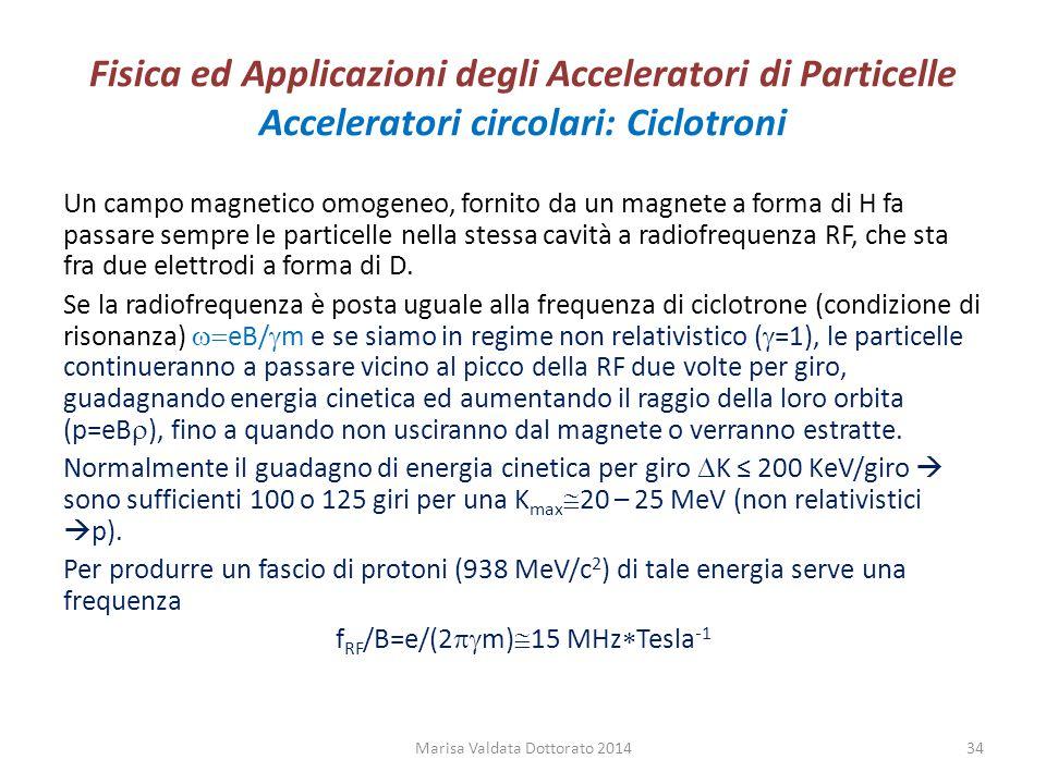 Fisica ed Applicazioni degli Acceleratori di Particelle Acceleratori circolari: Ciclotroni Un campo magnetico omogeneo, fornito da un magnete a forma