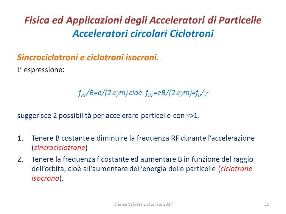 Fisica ed Applicazioni degli Acceleratori di Particelle Acceleratori circolari Ciclotroni Sincrociclotroni e ciclotroni isocroni. L' espressione: f RF