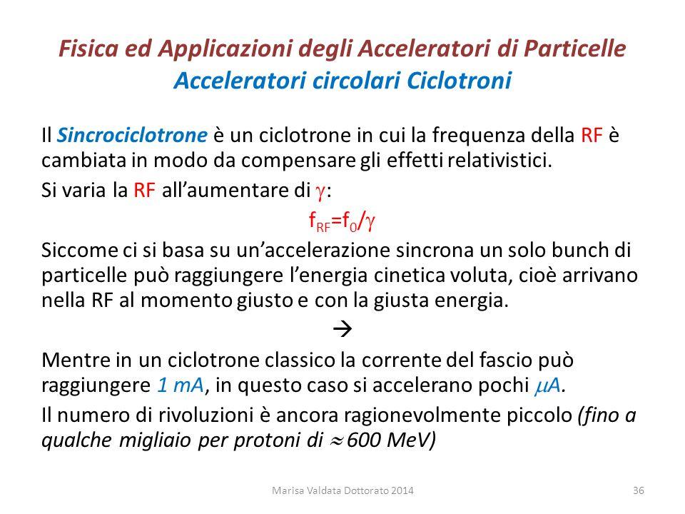 Fisica ed Applicazioni degli Acceleratori di Particelle Acceleratori circolari Ciclotroni Il Sincrociclotrone è un ciclotrone in cui la frequenza dell