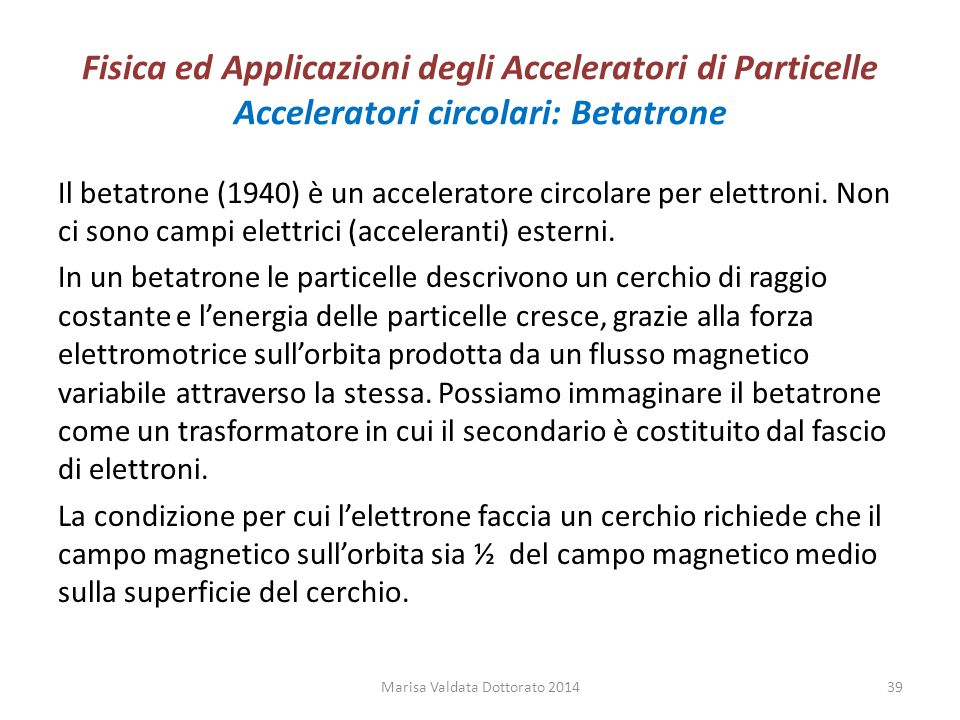 Fisica ed Applicazioni degli Acceleratori di Particelle Acceleratori circolari: Betatrone Il betatrone (1940) è un acceleratore circolare per elettron