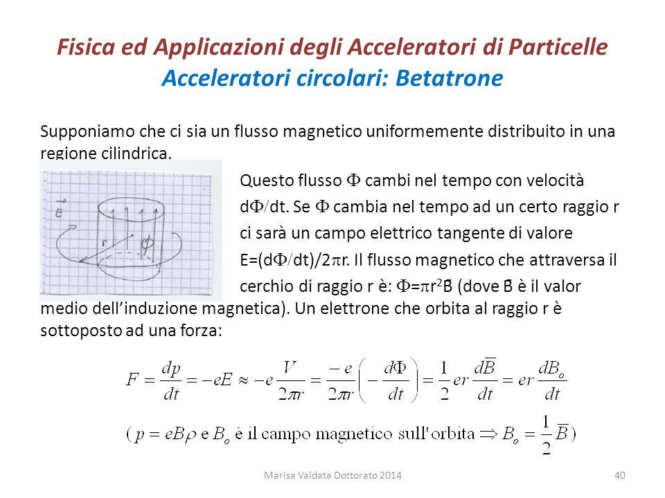 Fisica ed Applicazioni degli Acceleratori di Particelle Acceleratori circolari: Betatrone Supponiamo che ci sia un flusso magnetico uniformemente dist