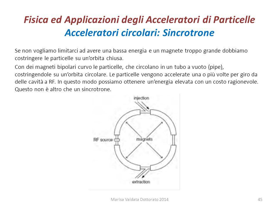 Fisica ed Applicazioni degli Acceleratori di Particelle Acceleratori circolari: Sincrotrone Se non vogliamo limitarci ad avere una bassa energia e un